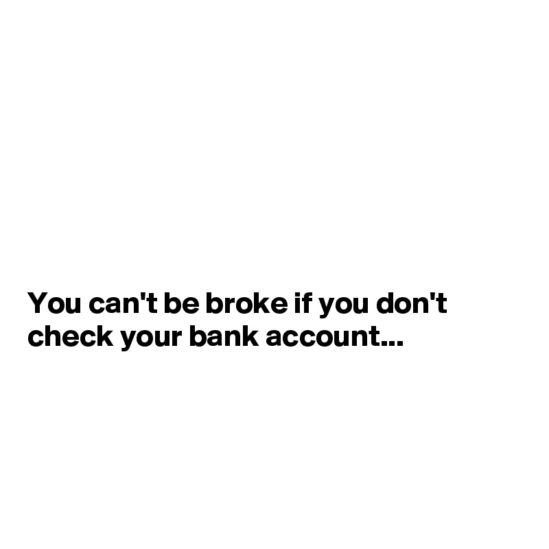 You Can T Be Broke If You Don T Check Your Bank Account Post By Sudeshnarocks On Boldomatic