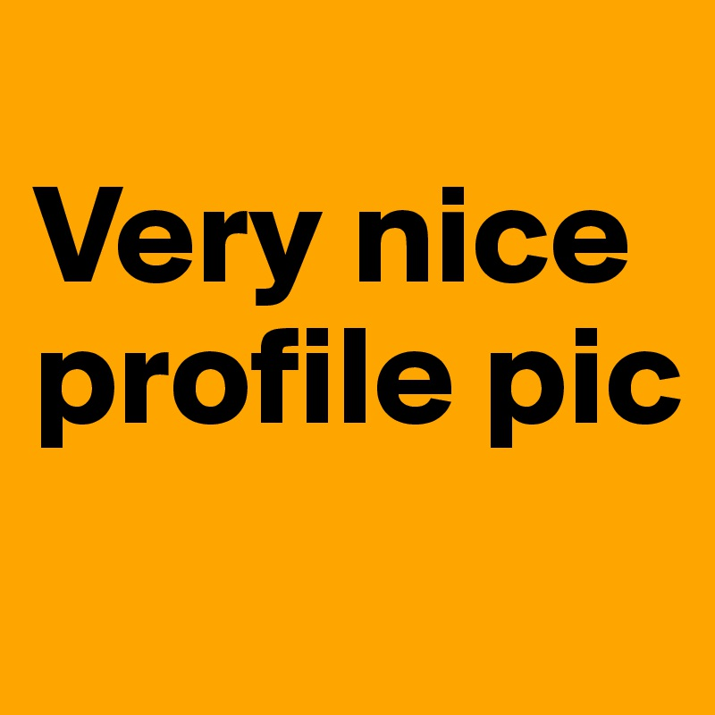 very nice profile pic