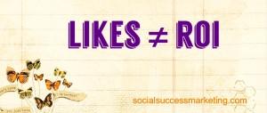 Social media explained   Likes are NOT ROI