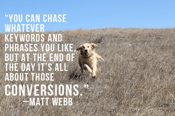 You can chase whatever keywords and phrases you like, but at the end of the day it's all about those conversions. Matt Web