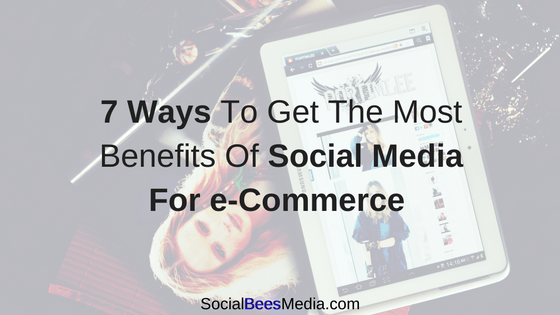 7 Ways To Get The Most Benefits Of Social Media For e-Commerce