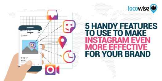 5 Handy Features To Use To Make Instagram Even More Effective For Your Brand