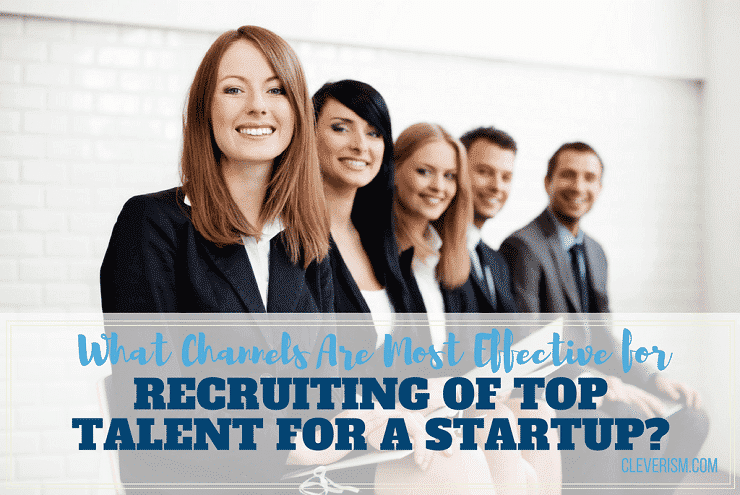 What Channels Are Most Effective for Recruiting of Top Talent for a Startup?