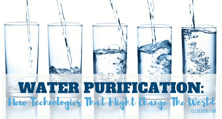 Is water a living thing? Water Purification New Technologies That Might Change The World Cleverism