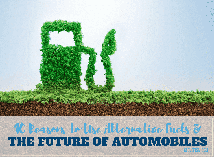 10 Reasons to Use Alternative Fuels & The Future of Automobiles