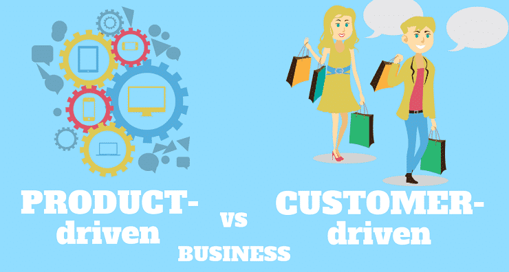 Product-driven vs. Customer-driven businesses
