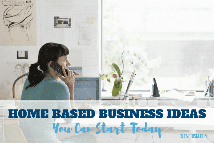 Home Based Business Ideas You Can Start Today Cleverism