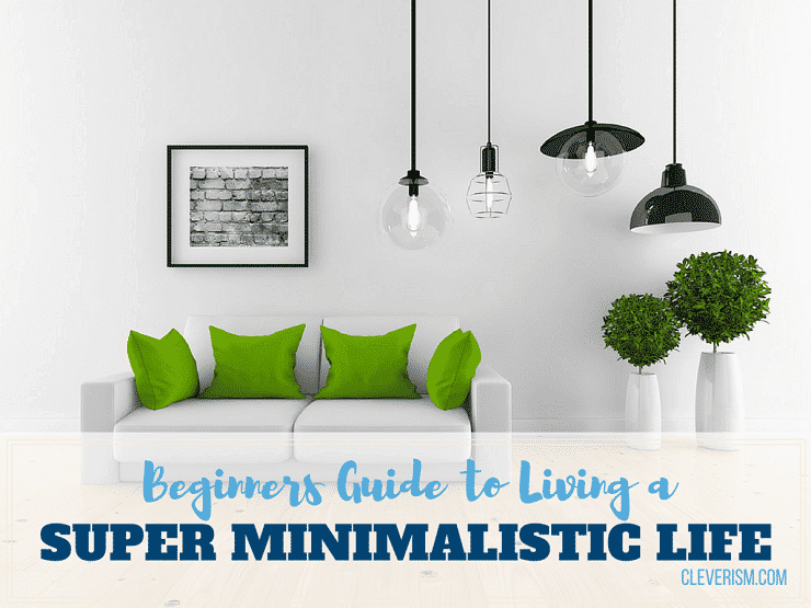 Beginners Guide to Living a Super Minimalistic Life