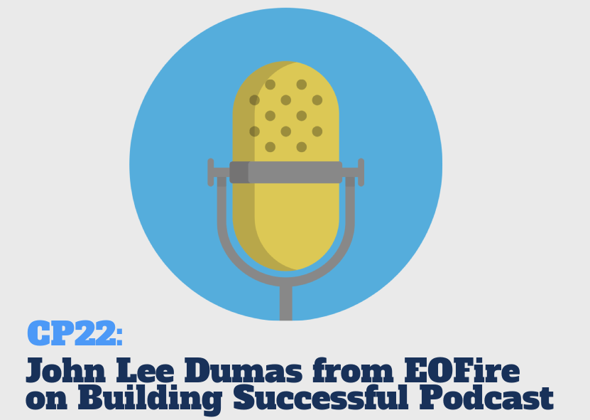 CP22: John Lee Dumas from EOFire Talks about Starting & Growing Successful Podcast