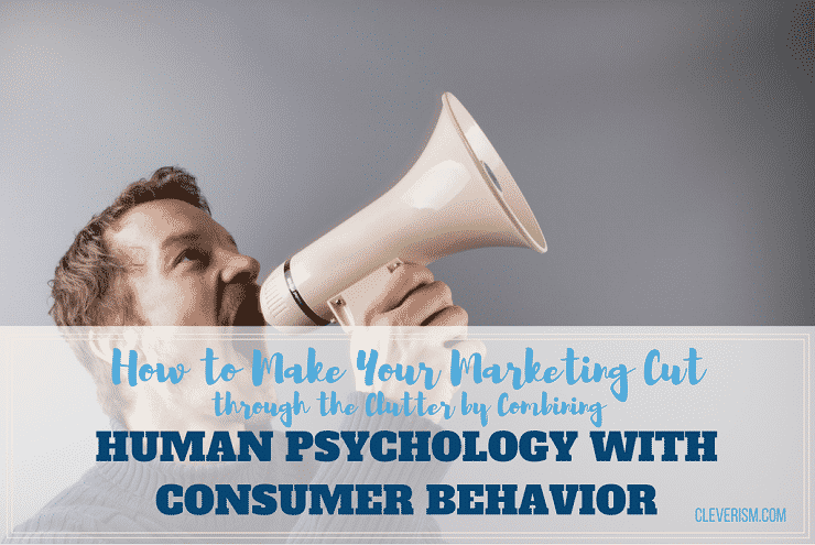 How to Make Your Marketing Cut through the Clutter by Combining Human Psychology with Consumer Behavior