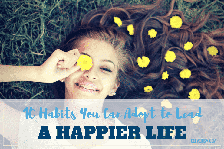 10 Habits You Can Adopt to Lead a Happier Life