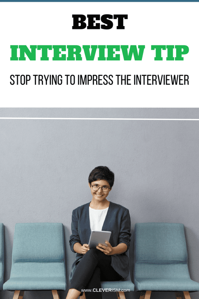 Best Interview Tip: Stop Trying to Impress the Interviewer