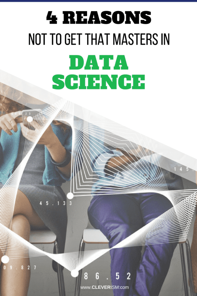 4 Reasons Not To Get That Masters in Data Science