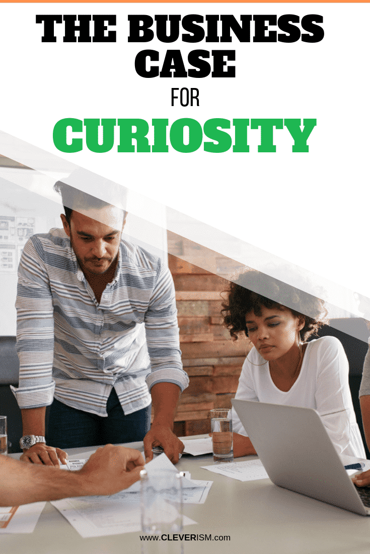 The Business Case for Curiosity - #Curiosity #BusinessCaseForCuriosity #Cleverism