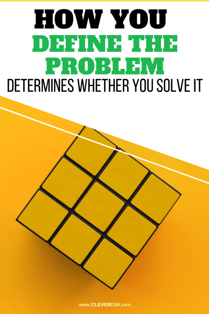 How You DefinetheProblem Determines Whether You Solve It