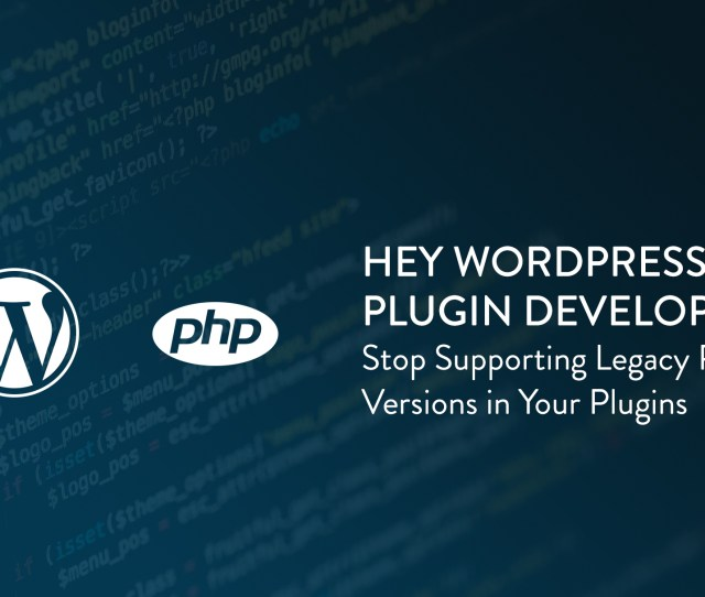 Hey WordPress Plugin Developers Stop Supporting Legacy Php Versions In Your Plugins