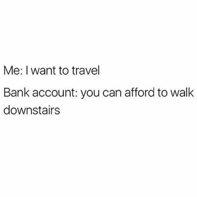 Dopl3r Com Memes Me I Want To Travel Bank Account You Can Afford To Walk Downstairs