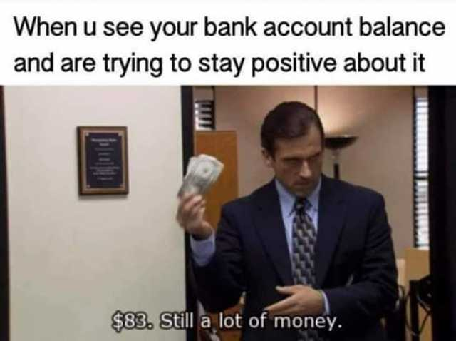 Dopl3r Com Memes When U See Your Bank Account Balance And Are Trying To Stay Positive About It 83 Still A Lot Of Money