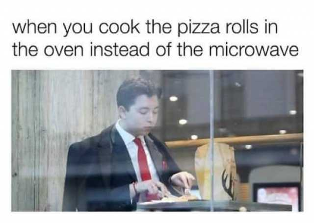 memes when you cook the pizza rolls