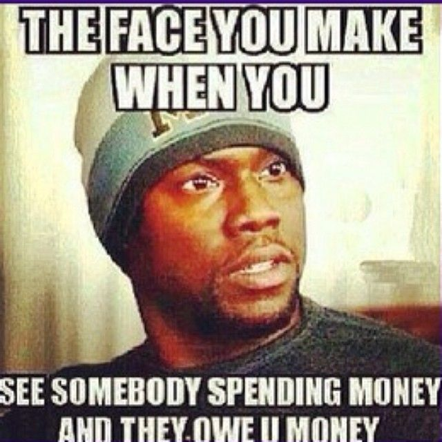 You Somebody And When They See You You Money Make Spending Face Owe Money