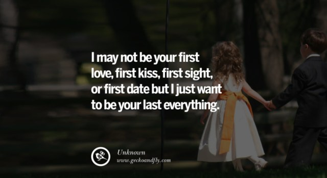 quotes about love I may not be your first love, first kiss, first sight, or first date but I just want to be your last everything. - Unknown instagram pinterest facebook twitter tumblr quotes life funny best inspirational