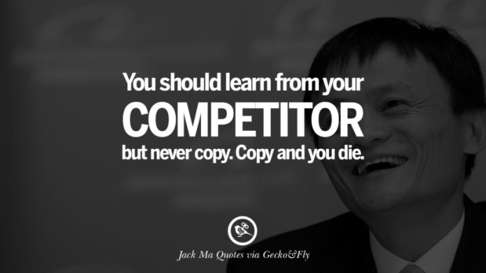 You should learn from your competitor but never copy. Copy and you die. Jack Ma Quotes on Entrepreneurship, Success, Failure and Competition
