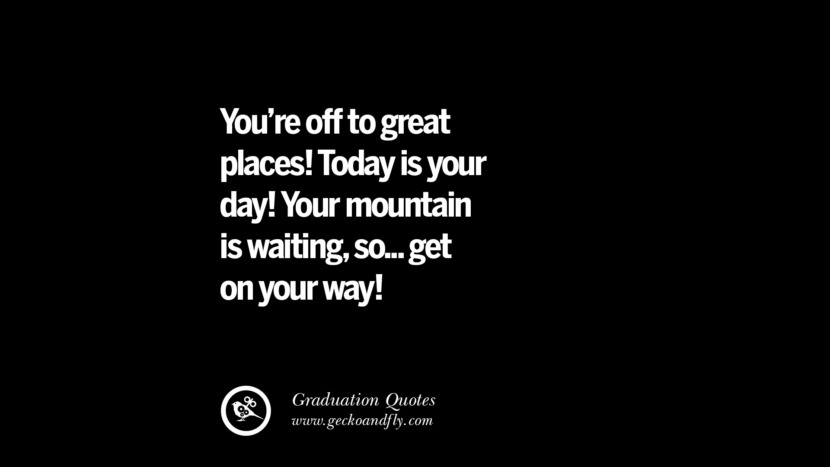 You're off to great places! Today is your day! Your mountain is waiting, so... get on your way! Inspirational Quotes on Graduation For High School And College