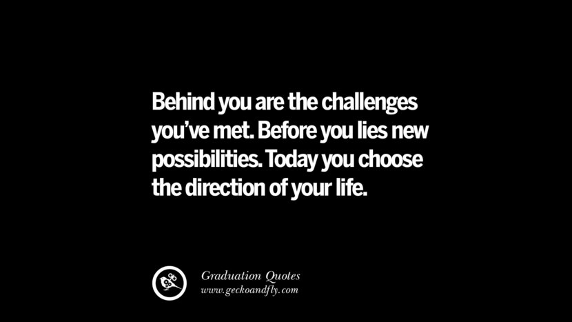Behind you are the challenges you've met. Before you lies new possibilities. Today you choose the direction of your life. Inspirational Quotes on Graduation For High School And College