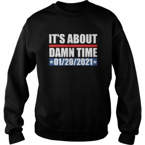 its about damn time 01 20 2021  unisex sweatshirt
