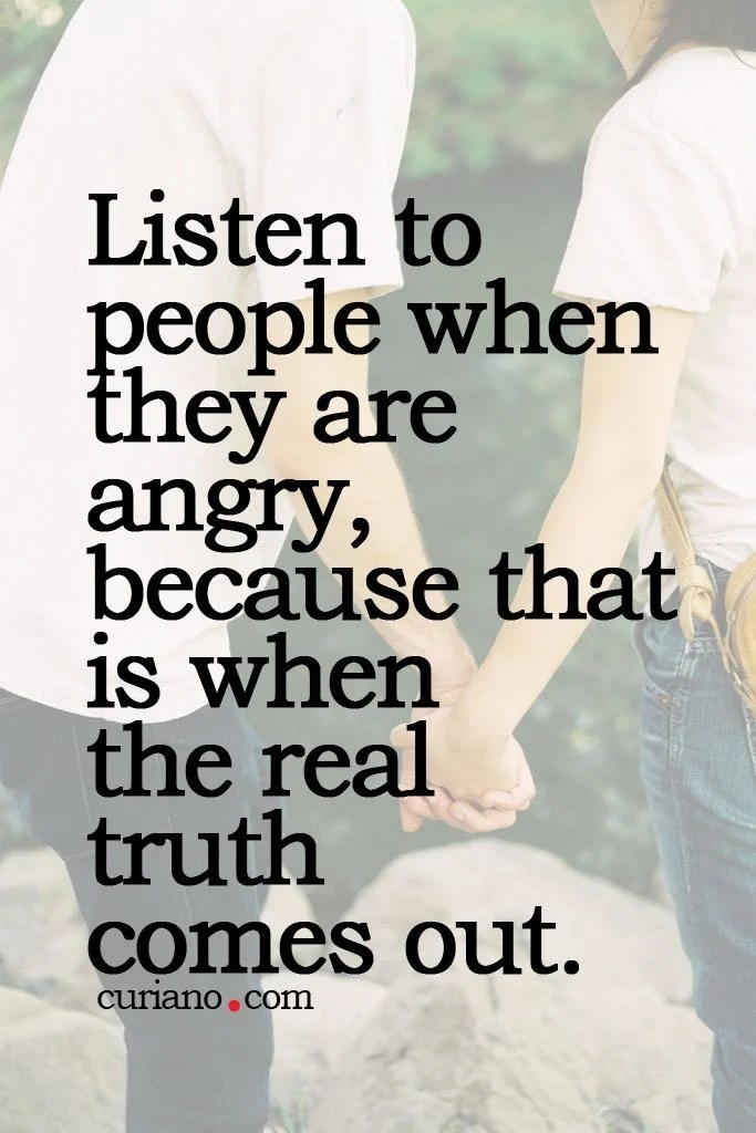 Listen To People When They Are Angry Because That Is When ...