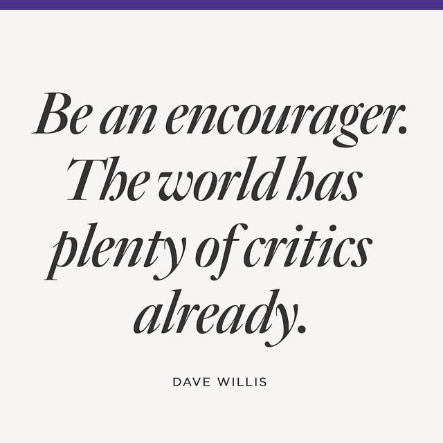 Be an encourager. The world has plenty of critics already....