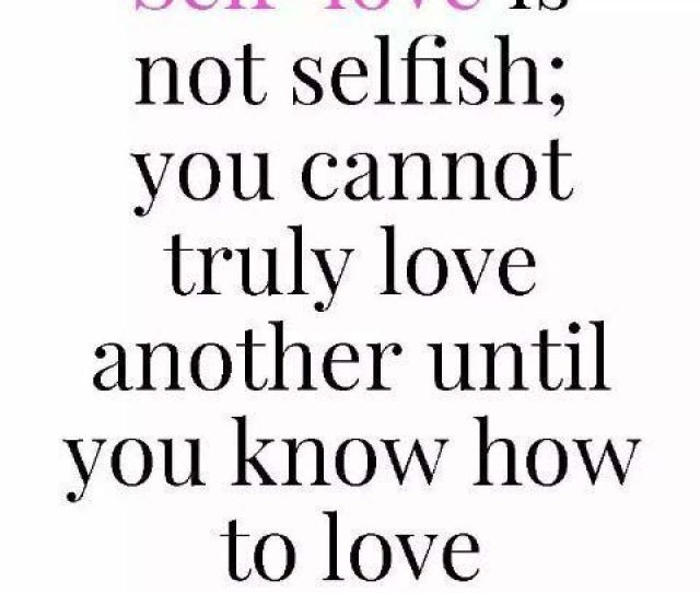 Self Love Is Not Selfish You Cannot Truly Love Another Until You Know How To Love Yourself