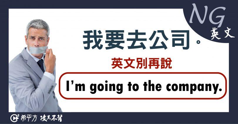 【NG 英文】『我要去公司』千萬不能說『I'm going to the company.』! – 媽媽經|專屬於媽媽的網站