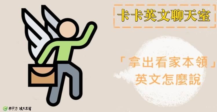 【卡卡英文聊天室】『使出看家本領』英文怎麼說? – 媽媽經 專屬於媽媽的網站