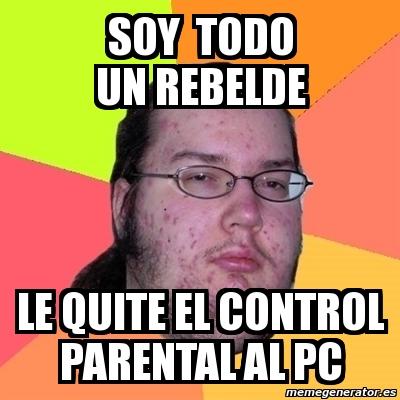Meme Friki SOY TODO UN REBELDE LE QUITE EL CONTROL