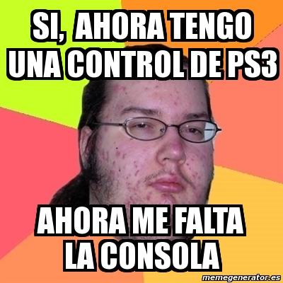 Meme Friki si ahora tengo una control de ps3 ahora me