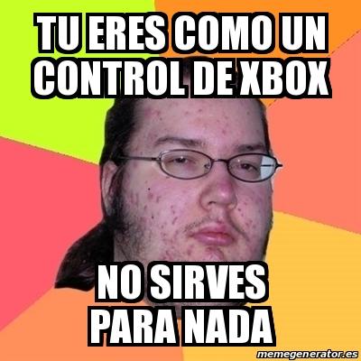 Meme Friki Tu eres como un control de xbox no sirves