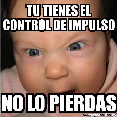 Meme Bebe furioso tu tienes el control de impulso no lo