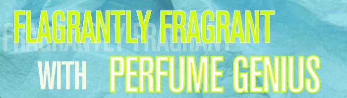 Flagrantly Fragrant with Perfume genius