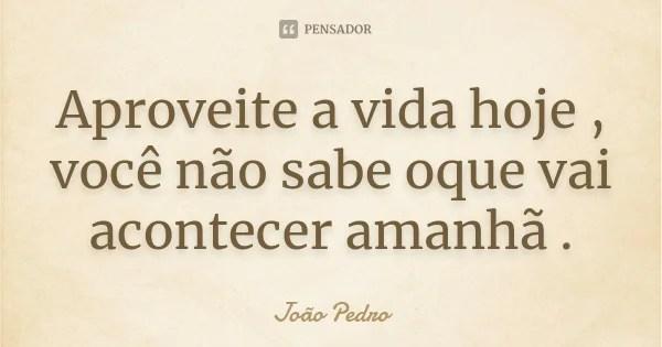 Aproveite A Vida Hoje Voce Nao Sabe Joao Pedro