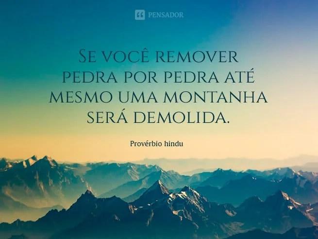 Se você remover pedra por pedra até mesmo uma montanha será demolida.   Provérbio hindu