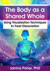 Janina Fisher – The Body as a Shared Whole: Using Visualization Techniques to Treat Dissociation