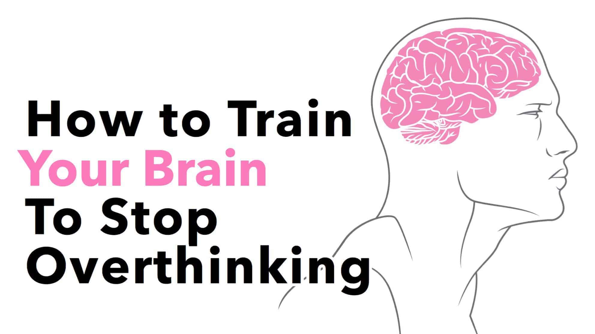 How To Train Your Brain To Stop Overthinking