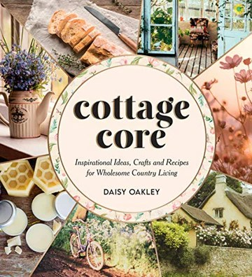 Cottagecore: Inspirational Ideas, Crafts and Recipes for Wholesome Country Living