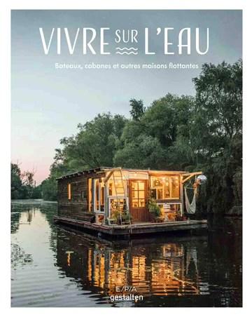 Vivre sur l'eau: Bateaux, cabanes et autres maisons flottantes