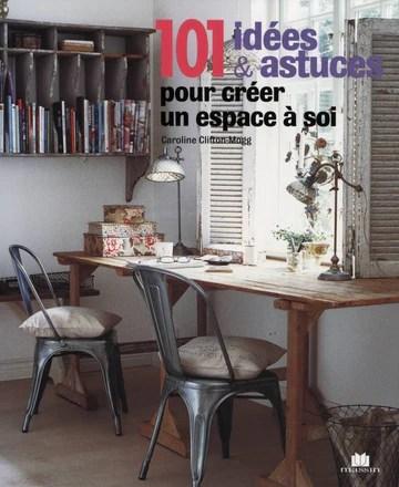 101 idées & astuces pour créer un espace à soi : Idées originales pour aménager un bureau ou un atelier chez soi