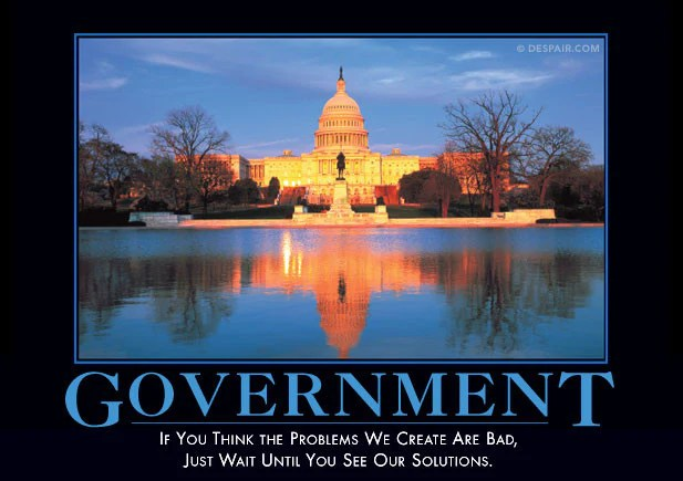 """""""Government: If you think the problems we create are bad, just wait until you see our solution."""""""