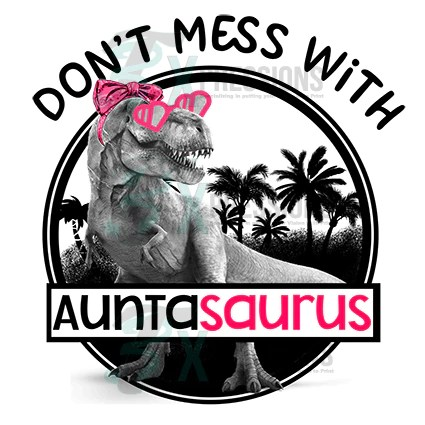 Dont mess with Auntasaurus  3T Xpressions
