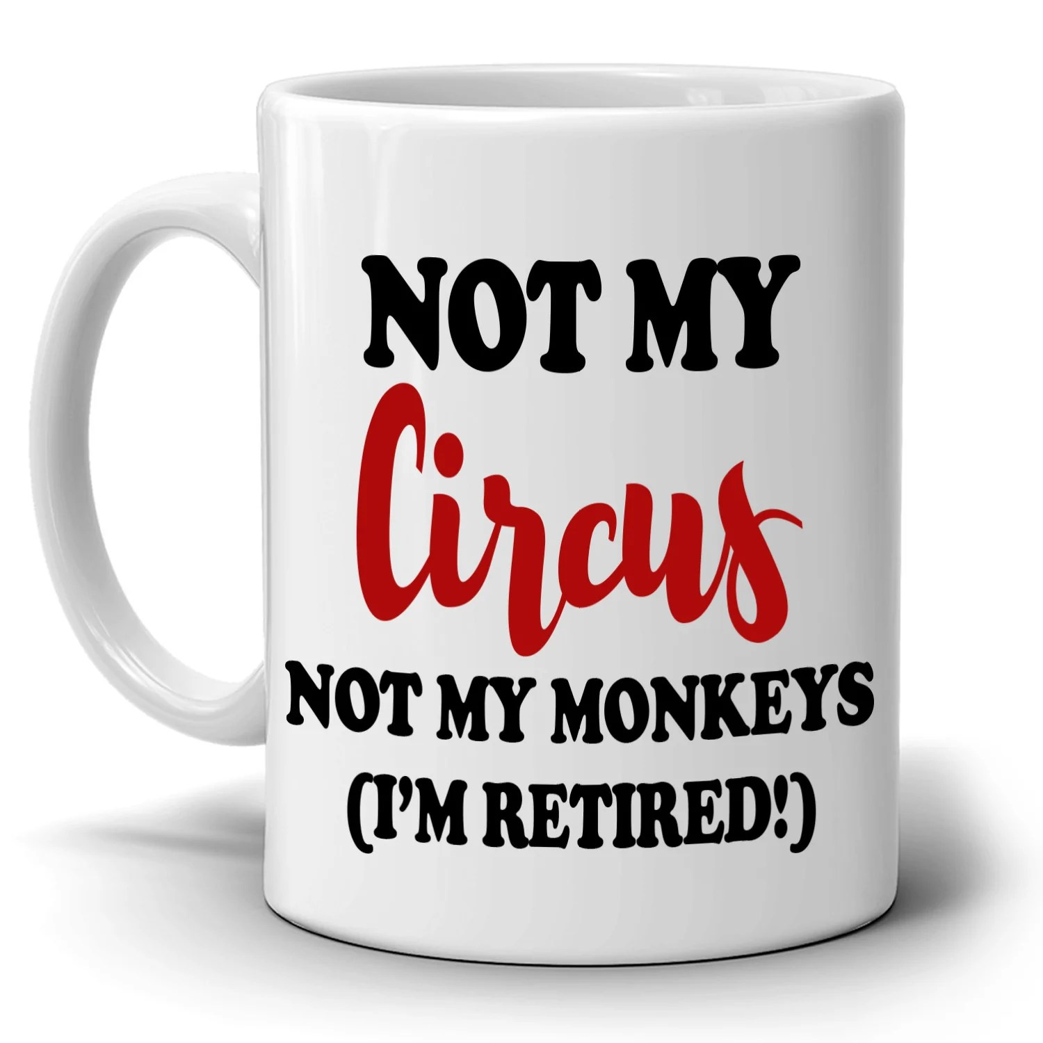 Funny Retirement Gifts Mug For Retirees Not My Circus Not