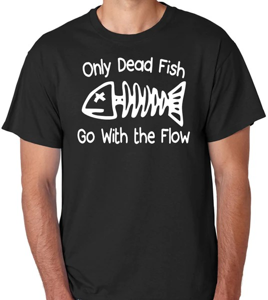 Inspirational Quote Tee Only Dead Fish Go With The Flow Badass Printing